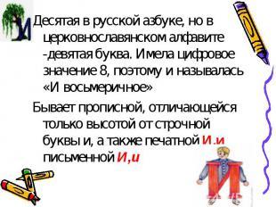 Десятая в русской азбуке, но в церковнославянском алфавите -девятая буква. Имела