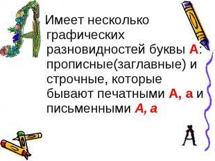 Имеет несколько графических разновидностей буквы А: прописные(заглавные) и строч