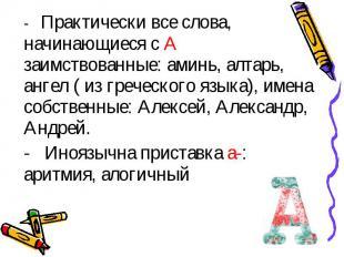 - Практически все слова, начинающиеся с А заимствованные: аминь, алтарь, ангел (