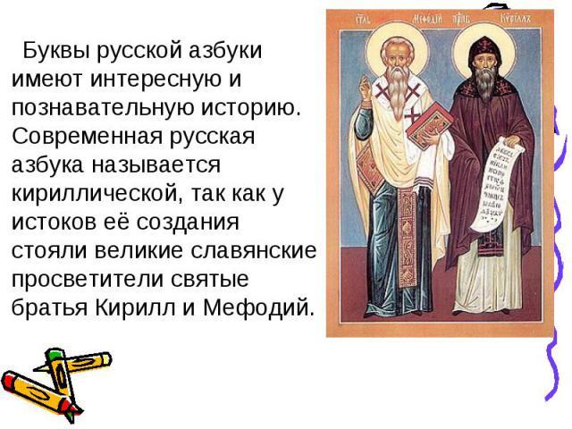 Буквы русской азбуки имеют интересную и познавательную историю. Современная русская азбука называется кириллической, так как у истоков её создания стояли великие славянские просветители святые братья Кирилл и Мефодий.