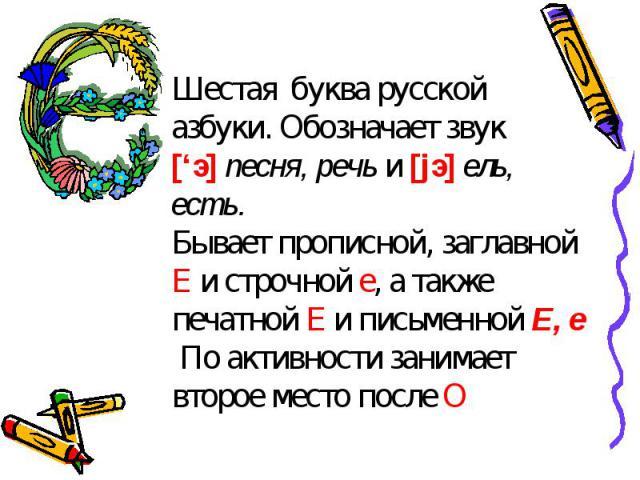 Шестая буква русской азбуки. Обозначает звук ['э] песня, речь и [jэ] ель, есть.Бывает прописной, заглавной Е и строчной е, а также печатной Е и письменной Е, е По активности занимает второе место после О