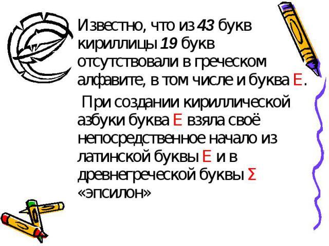 Известно, что из 43 букв кириллицы 19 букв отсутствовали в греческом алфавите, в том числе и буква Е. При создании кириллической азбуки буква Е взяла своё непосредственное начало из латинской буквы Е и в древнегреческой буквы Σ «эпсилон»