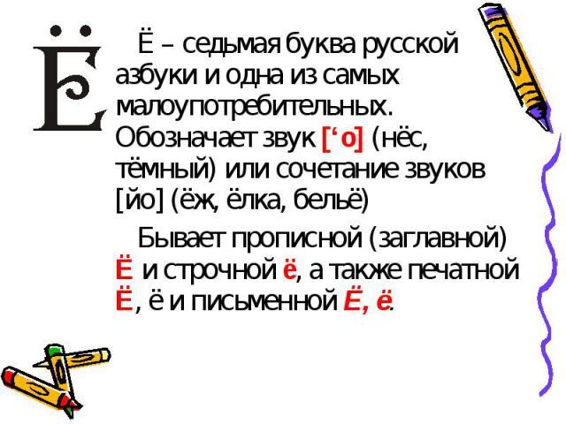 Ё – седьмая буква русской азбуки и одна из самых малоупотребительных. Обозначает звук ['о] (нёс, тёмный) или сочетание звуков [йо] (ёж, ёлка, бельё)Бывает прописной (заглавной) Ё и строчной ё, а также печатной Ё, ё и письменной Ё, ё.