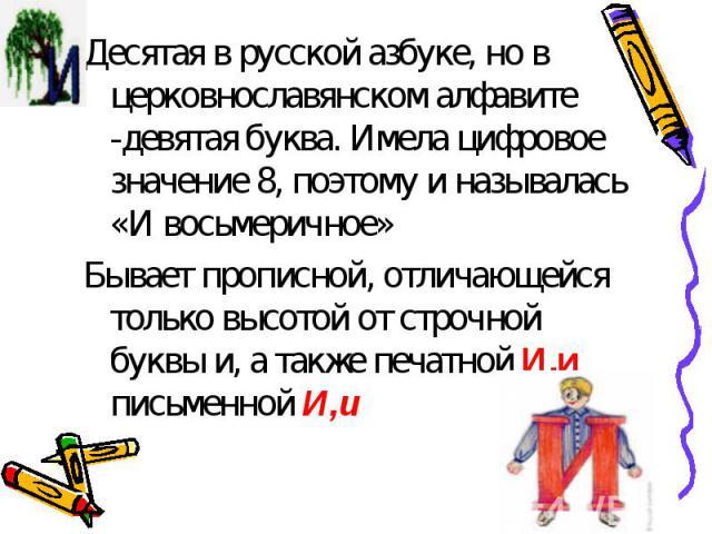 Десятая в русской азбуке, но в церковнославянском алфавите -девятая буква. Имела цифровое значение 8, поэтому и называлась «И восьмеричное»Бывает прописной, отличающейся только высотой от строчной буквы и, а также печатной И,и письменной И,и
