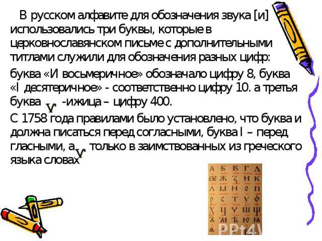 В русском алфавите для обозначения звука [и] использовались три буквы, которые в церковнославянском письме с дополнительными титлами служили для обозначения разных цифр: буква «И восьмеричное» обозначало цифру 8, буква «I десятеричное» - соответстве…