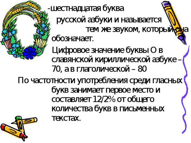 -шестнадцатая буква русской азбуки и называется тем же звуком, который она обозначает. Цифровое значение буквы О в славянской кириллической азбуке – 70, а в глаголической – 80По частотности употребления среди гласных букв занимает первое место и сос…