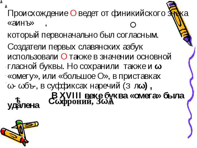 Происхождение О ведет от финикийского знака «аинъ» , который первоначально был согласным. Создатели первых славянских азбук использовали О также в значении основной гласной буквы. Но сохранили также и ω «омегу», или «большое О», в приставках ω-ωбъ-…