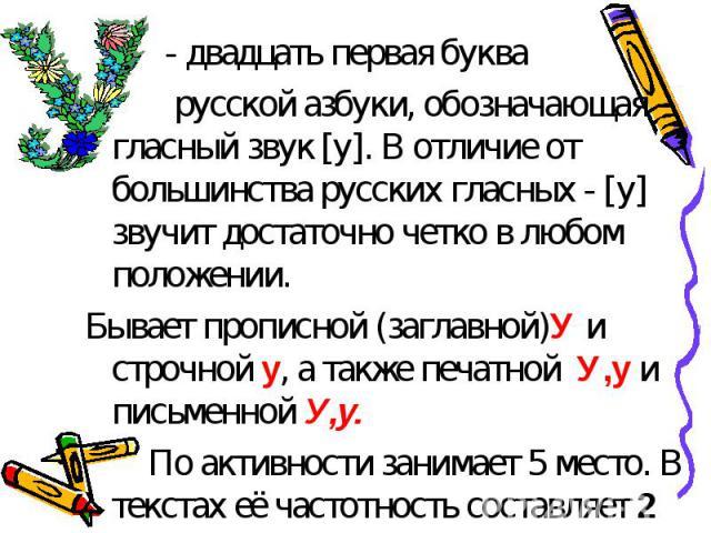 - двадцать первая буква русской азбуки, обозначающая гласный звук [у]. В отличие от большинства русских гласных - [у] звучит достаточно четко в любом положении.Бывает прописной (заглавной)У и строчной у, а также печатной У,у и письменной У,у. По акт…