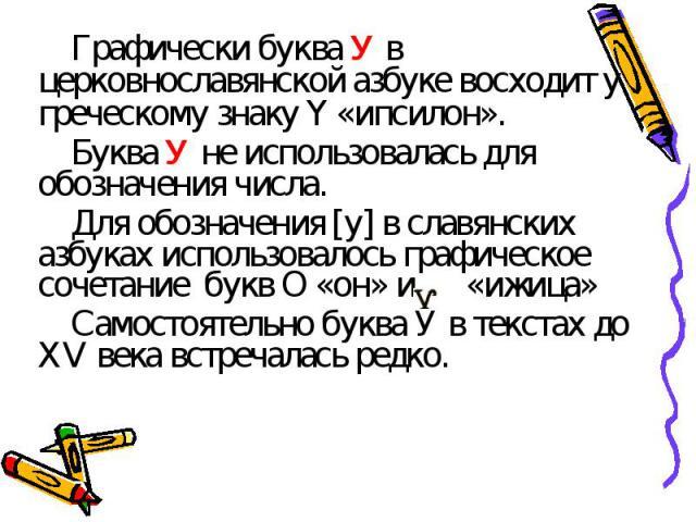 Графически буква У в церковнославянской азбуке восходит у греческому знаку Ү «ипсилон».Буква У не использовалась для обозначения числа.Для обозначения [у] в славянских азбуках использовалось графическое сочетание букв О «он» и «ижица»Самостоятельно …