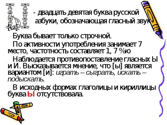 - двадцать девятая буква русской азбуки, обозначающая гласный звук [ы].Буква бывает только строчной. По активности употребления занимает 7 место, частотность составляет 1, 7 %юНаблюдается противопоставление гласных Ы и И. Высказывается мнение, что […