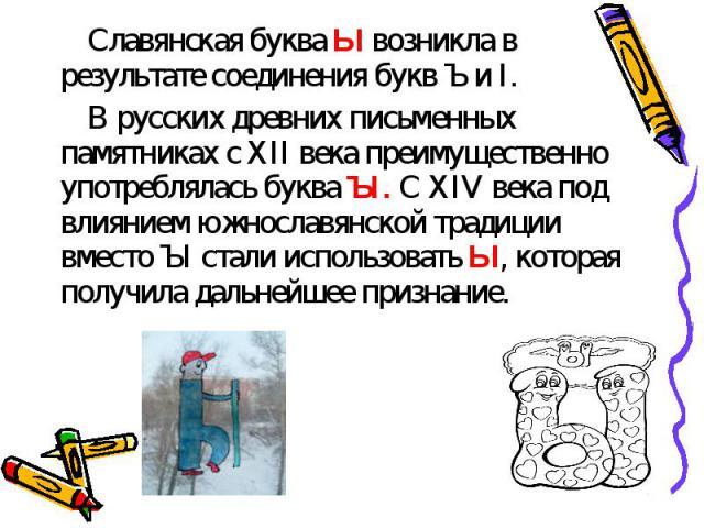 Славянская буква Ы возникла в результате соединения букв Ъ и I.В русских древних письменных памятниках с XII века преимущественно употреблялась буква ЪI. С XIV века под влиянием южнославянской традиции вместо ЪI стали использовать Ы, которая получил…