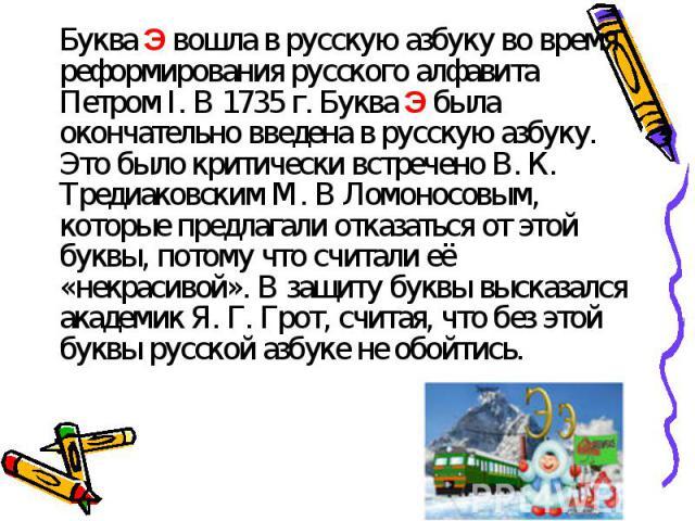 Буква Э вошла в русскую азбуку во время реформирования русского алфавита Петром I. В 1735 г. Буква Э была окончательно введена в русскую азбуку. Это было критически встречено В. К. Тредиаковским М. В Ломоносовым, которые предлагали отказаться от это…