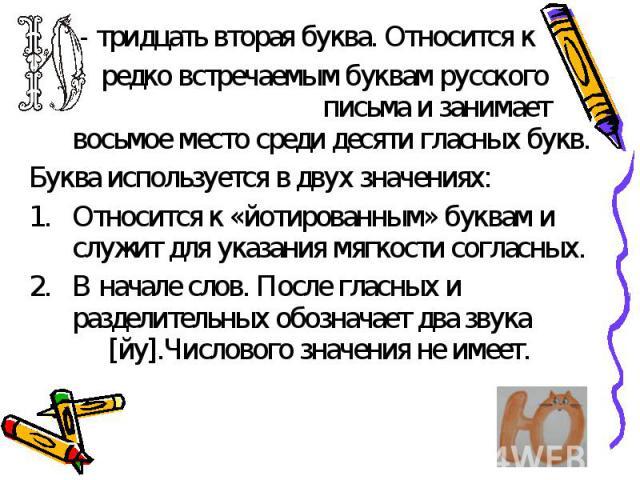 - тридцать вторая буква. Относится к редко встречаемым буквам русского письма и занимает восьмое место среди десяти гласных букв. Буква используется в двух значениях:Относится к «йотированным» буквам и служит для указания мягкости согласных.В начале…