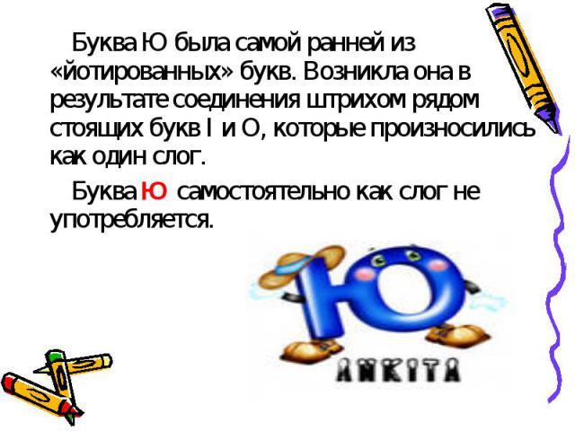 Буква Ю была самой ранней из «йотированных» букв. Возникла она в результате соединения штрихом рядом стоящих букв I и O, которые произносились как один слог.Буква Ю самостоятельно как слог не употребляется.