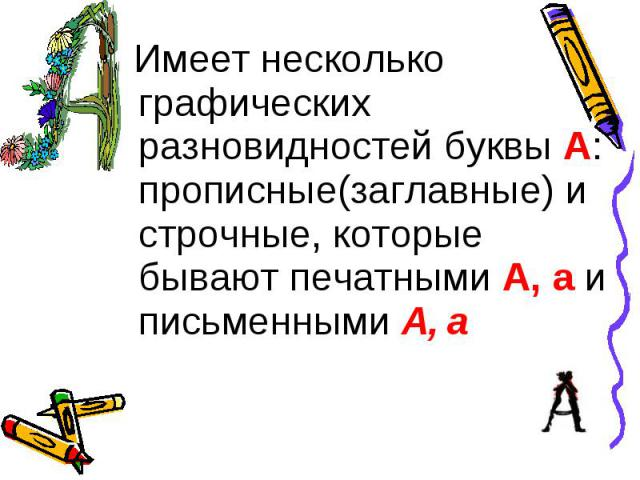 Имеет несколько графических разновидностей буквы А: прописные(заглавные) и строчные, которые бывают печатными А, а и письменными А, а