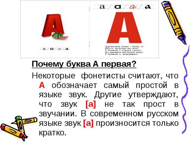 Почему буква А первая?Некоторые фонетисты считают, что А обозначает самый простой в языке звук. Другие утверждают, что звук [а] не так прост в звучании. В современном русском языке звук [а] произносится только кратко.