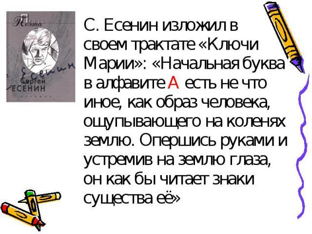 С. Есенин изложил в своем трактате «Ключи Марии»: «Начальная буква в алфавите А есть не что иное, как образ человека, ощупывающего на коленях землю. Опершись руками и устремив на землю глаза, он как бы читает знаки существа её»