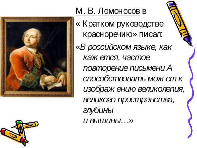 М. В. Ломоносов в « Кратком руководстве красноречию» писал:«В российском языке, как кажется, частое повторение письмени А способствовать может к изображению великолепия, великого пространства, глубины и вышины…»