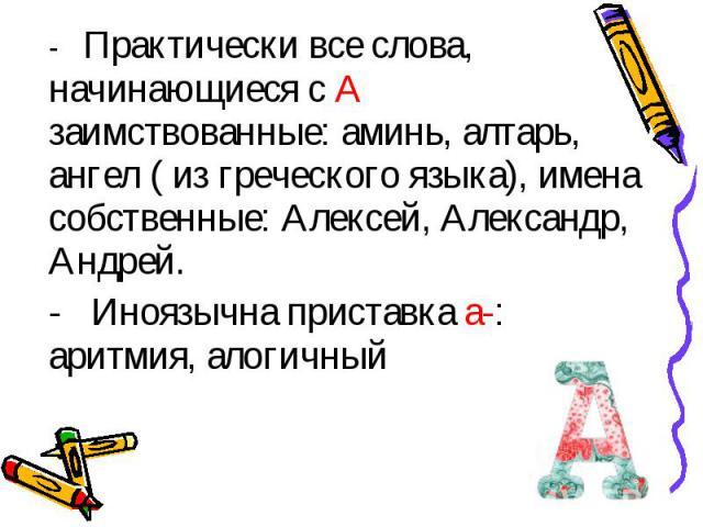 - Практически все слова, начинающиеся с А заимствованные: аминь, алтарь, ангел ( из греческого языка), имена собственные: Алексей, Александр, Андрей.- Иноязычна приставка а-: аритмия, алогичный