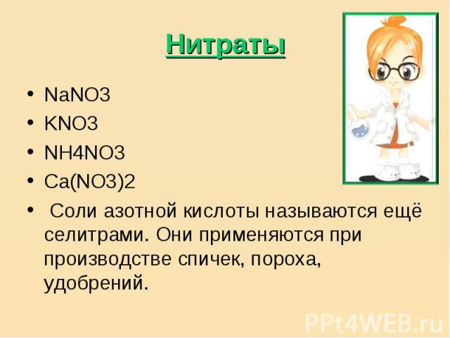 Нитраты NaNO3KNO3NH4NO3Ca(NO3)2 Соли азотной кислоты называются ещё селитрами. Они применяются при производстве спичек, пороха, удобрений.