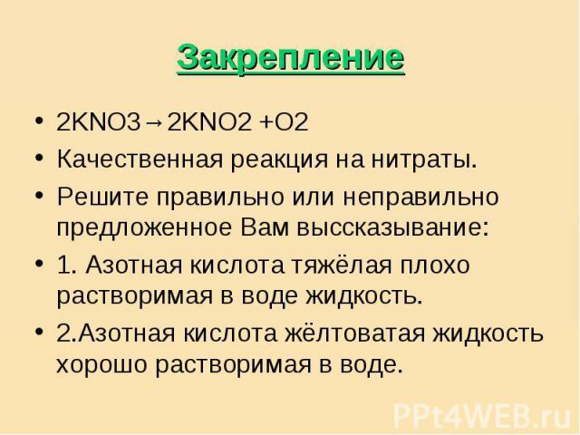 Закрепление 2KNO3→2KNO2 +O2Качественная реакция на нитраты.Решите правильно или неправильно предложенное Вам выссказывание:1. Азотная кислота тяжёлая плохо растворимая в воде жидкость.2.Азотная кислота жёлтоватая жидкость хорошо растворимая в воде.