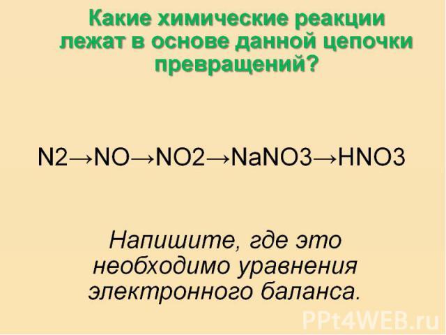 Какие химические реакции лежат в основе данной цепочки превращений?N2→NO→NO2→NaNO3→HNO3Напишите, где это необходимо уравнения электронного баланса.