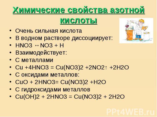 Химические свойства азотной кислоты Очень сильная кислотаВ водном растворе диссоциирует:НNO3 ↔NO3 + H Взаимодействует:С металламиCu +4HNO3 = Cu(NO3)2 +2NO2↑ +2H2OС оксидами металлов:CuO + 2HNO3= Cu(NO3)2 +H2OС гидроксидами металловCu(OH)2 + 2HNO3 = …