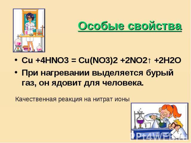 Особые свойства Cu +4HNO3 = Cu(NO3)2 +2NO2↑ +2H2OПри нагревании выделяется бурый газ, он ядовит для человека.Качественная реакция на нитрат ионы