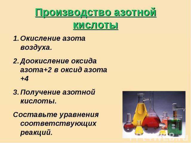 Производство азотной кислоты Окисление азота воздуха.Доокисление оксида азота+2 в оксид азота +4Получение азотной кислоты.Составьте уравнения соответствующих реакций.