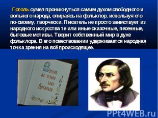 Гоголь сумел проникнуться самим духом свободного и вольного народа, опираясь на