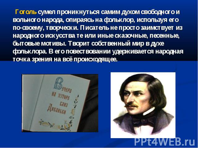 Гоголь сумел проникнуться самим духом свободного и вольного народа, опираясь на фольклор, используя его по-своему, творчески. Писатель не просто заимствует из народного искусства те или иные сказочные, песенные, бытовые мотивы. Творит собственный ми…