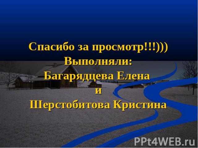 Спасибо за просмотр!!!)))Выполняли:Багарядцева Елена иШерстобитова Кристина