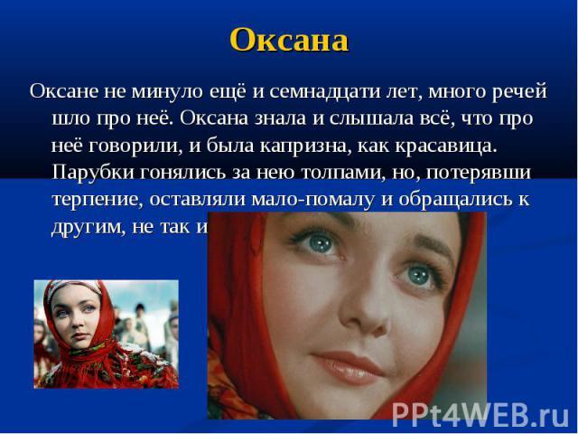 Оксана Оксане не минуло ещё и семнадцати лет, много речей шло про неё. Оксана знала и слышала всё, что про неё говорили, и была капризна, как красавица. Парубки гонялись за нею толпами, но, потерявши терпение, оставляли мало-помалу и обращались к др…