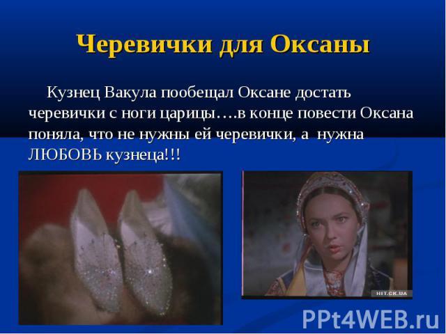 Черевички для Оксаны Кузнец Вакула пообещал Оксане достать черевички с ноги царицы….в конце повести Оксана поняла, что не нужны ей черевички, а нужна ЛЮБОВЬ кузнеца!!!