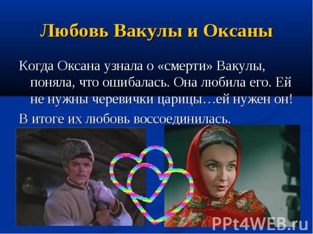 Любовь Вакулы и Оксаны Когда Оксана узнала о «смерти» Вакулы, поняла, что ошибалась. Она любила его. Ей не нужны черевички царицы…ей нужен он! В итоге их любовь воссоединилась.