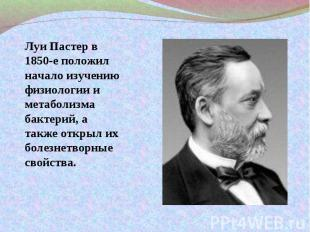 Луи Пастер в 1850-е положил начало изучению физиологии и метаболизма бактерий, а