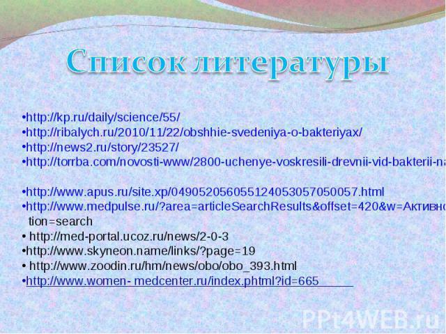 Список литературыhttp://kp.ru/daily/science/55/ http://ribalych.ru/2010/11/22/obshhie-svedeniya-o-bakteriyax/ http://news2.ru/story/23527/ http://torrba.com/novosti-www/2800-uchenye-voskresili-drevnii-vid-bakterii-nauka-tehnologii.html?language=en h…