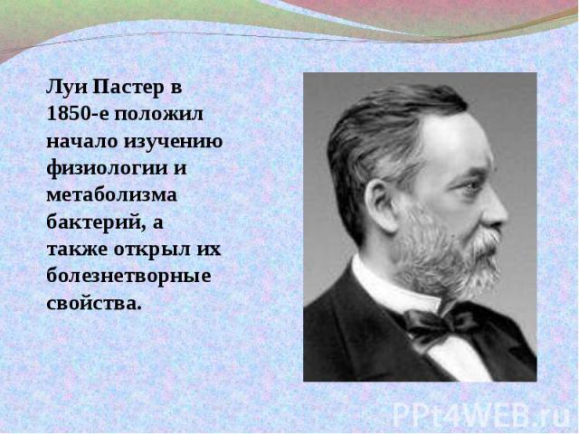 Луи Пастер в 1850-е положил начало изучению физиологии и метаболизма бактерий, а также открыл их болезнетворные свойства.