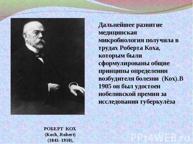 Дальнейшее развитие медицинская микробиология получила в трудах Роберта Коха, которым были сформулированы общие принципы определения возбудителя болезни (Кох).В 1905 он был удостоен нобеливской премии за исследования туберкулёзаРОБЕРТ КОХ(Koch, Robe…