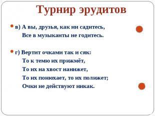 Турнир эрудитов в) А вы, друзья, как ни садитесь, Все в музыканты не годитесь.г)