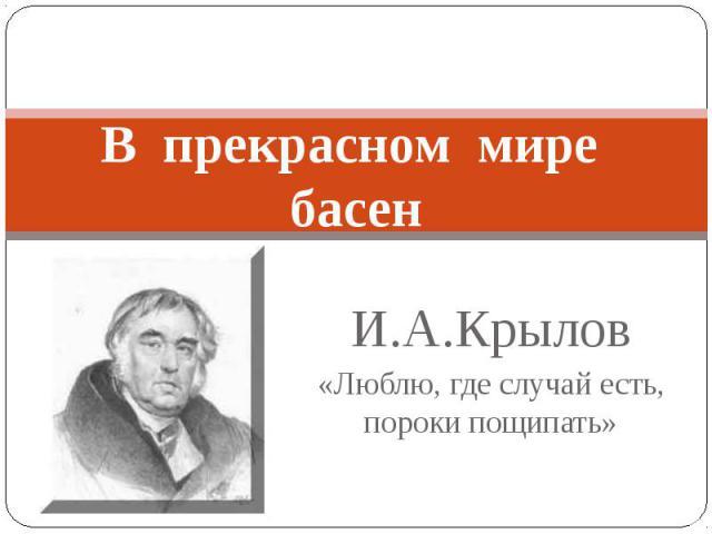 В прекрасном мире басен И.А.Крылов«Люблю, где случай есть, пороки пощипать»