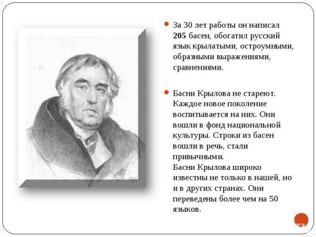За 30 лет работы он написал 205 басен, обогатил русский язык крылатыми, остроумными, образными выражениями, сравнениями.Басни Крылова не стареют. Каждое новое поколение воспитывается на них. Они вошли в фонд национальной культуры. Строки из басен во…