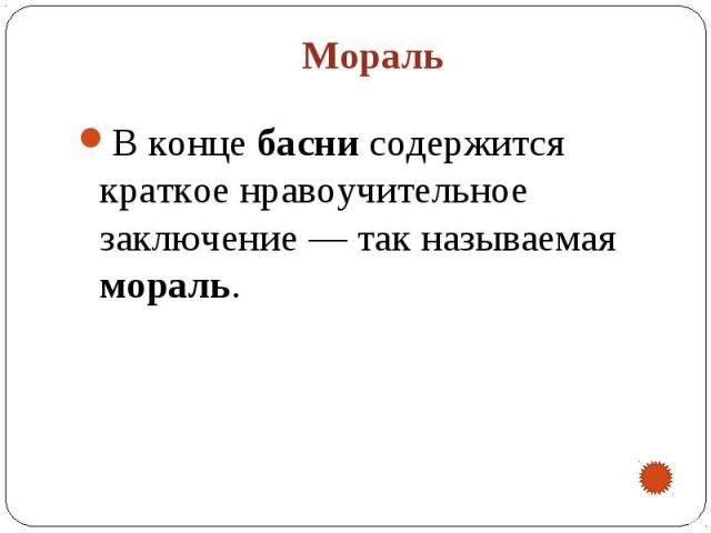 Мораль В конце басни содержится краткое нравоучительное заключение— так называемая мораль.