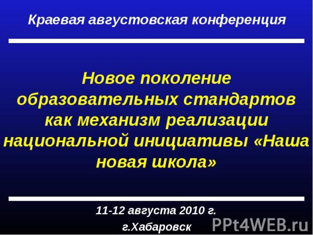 Краевая августовская конференция Новое поколение образовательных стандартов как механизм реализации национальной инициативы «Наша новая школа» 11-12 августа 2010 г.г.Хабаровск