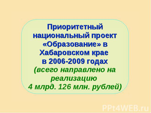 Приоритетный национальный проект «Образование» в Хабаровском крае в 2006-2009 годах(всего направлено на реализацию 4 млрд. 126 млн. рублей)