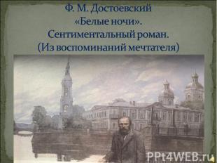 Ф. М. Достоевский «Белые ночи».Сентиментальный роман.(Из воспоминаний мечтателя)