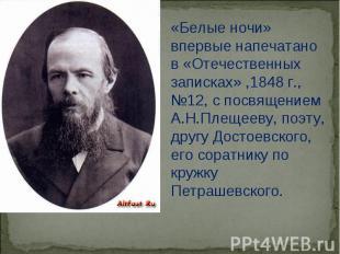 «Белые ночи» впервые напечатано в «Отечественных записках» ,1848 г.,№12, с посвя