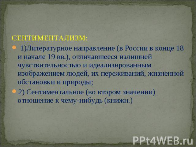 СЕНТИМЕНТАЛИЗМ: 1)Литературное направление (в России в конце 18 и начале 19 вв.), отличавшееся излишней чувствительностью и идеализированным изображением людей, их переживаний, жизненной обстановки и природы; 2) Сентиментальное (во втором значении) …