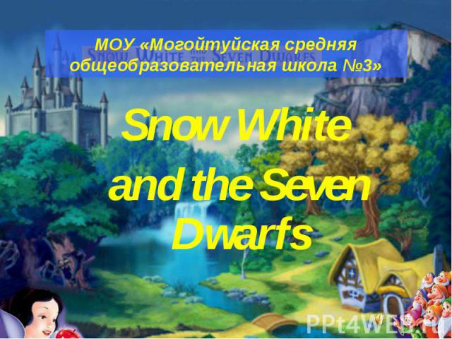 МОУ «Могойтуйская средняя общеобразовательная школа №3» Snow White and the Seven Dwarfs