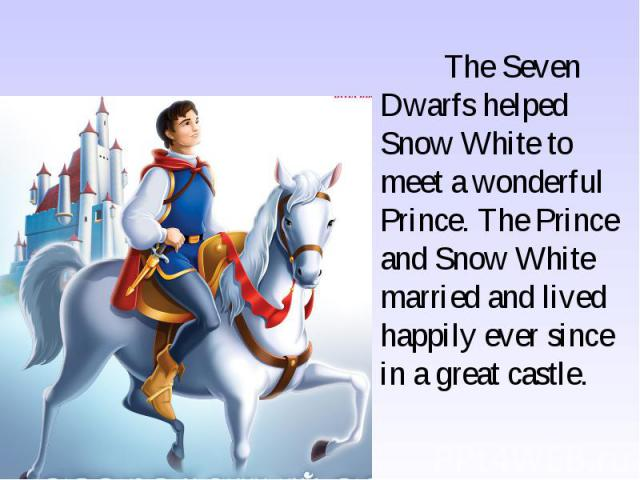 The Seven Dwarfs helped Snow White to meet a wonderful Prince. The Prince and Snow White married and lived happily ever since in a great castle.